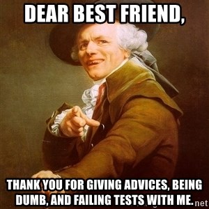 Joseph Ducreux - Dear best friend, thank you for giving advices, being dumb, and failing tests with me.