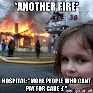 "Disaster Girl - *another fire* Hospital: ""more people who cant pay for care :( """