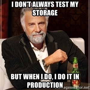 The Most Interesting Man In The World - I don't always test my storage but when I do, I do it in production