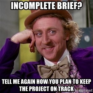 Willy Wonka - Incomplete brief? Tell me again how you plan to keep the project on track