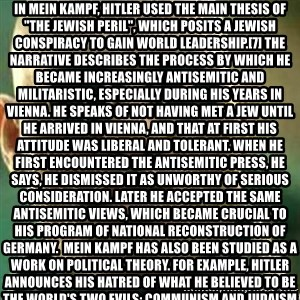 """What If I Told You - In Mein Kampf, Hitler used the main thesis of """"the Jewish peril"""", which posits a Jewish conspiracy to gain world leadership.[7] The narrative describes the process by which he became increasingly antisemitic and militaristic, especially during his years in Vienna. He speaks of not having met a Jew until he arrived in Vienna, and that at first his attitude was liberal and tolerant. When he first encountered the antisemitic press, he says, he dismissed it as unworthy of serious consideration. Later he accepted the same antisemitic views, which became crucial to his program of national reconstruction of Germany.  Mein Kampf has also been studied as a work on political theory. For example, Hitler announces his hatred of what he believed to be the world's two evils: Communism and Judaism."""