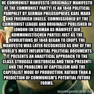 What If I Told You - he Communist Manifesto (originally Manifesto of the Communist Party) is an 1848 political pamphlet by German philosophers Karl Marx and Friedrich Engels. Commissioned by the Communist League and originally published in London (in German as Manifest der Kommunistischen Partei) just as the revolutions of 1848 began to erupt, the Manifesto was later recognised as one of the world's most influential political documents. It presents an analytical approach to the class struggle (historical and then-present) and the problems of capitalism and the capitalist mode of production, rather than a prediction of communism's potential future forms.