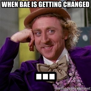 Willy Wonka - when bae is getting changed ...
