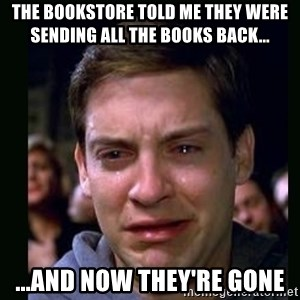 crying peter parker - The bookstore told me they were sending all the books back... ...and now they're gone