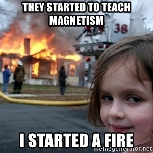 Disaster Girl - they started to teach magnetism i started a fire