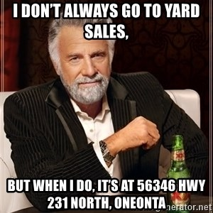 The Most Interesting Man In The World - I don't always go to yard sales, But when I do, it's at 56346 hwy 231 north, oneonta