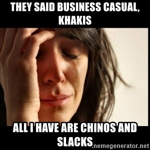 First World Problems - They said business casual, khakis All I have are chinos and slacks