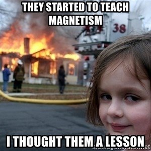 Disaster Girl - they started to teach magnetism I thought them a lesson