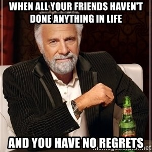 The Most Interesting Man In The World - When all your friends haven't done anything in life and you have no regrets