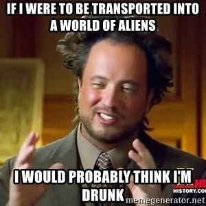 Ancient Aliens - If i were to be transported into a world of aliens i would probably think i'm drunk
