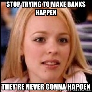 regina george fetch - Stop trying to make banks happen They're never gonna hapoen