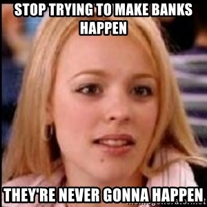 regina george fetch - Stop trying to make banks happen They're never gonna happen