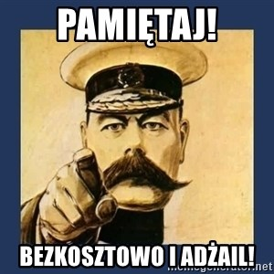your country needs you - Pamiętaj! Bezkosztowo i adżail!