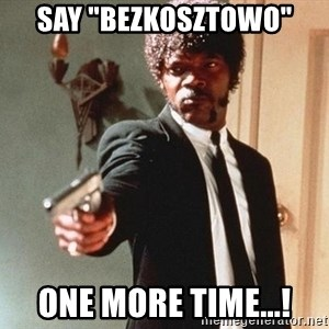 """I double dare you - Say """"bezkosztowo"""" one more time...!"""