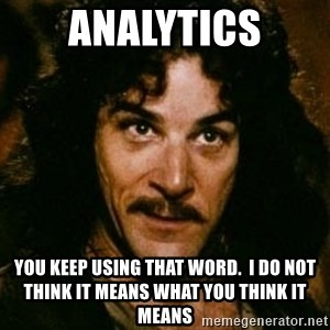 You keep using that word, I don't think it means what you think it means - Analytics You keep using that word.  I do not think it means what you think it means
