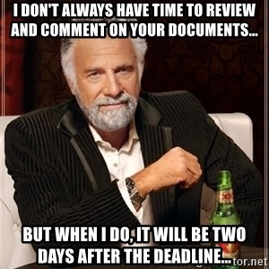 The Most Interesting Man In The World - I don't always have time to review and comment on your documents... but when I do, it will be two days after the deadline...