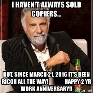 The Most Interesting Man In The World - I haven't always sold Copiers... But, since March 21, 2016 It's been Ricoh all the way!               Happy 2 YR Work Anniversary!!