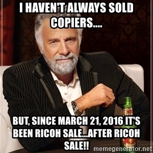 The Most Interesting Man In The World - I haven't always sold copiers.... But, since March 21, 2016 it's been Ricoh sale...after Ricoh sale!!