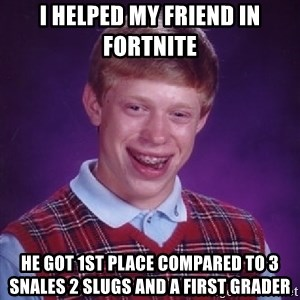 Bad Luck Brian - I helped my friend in fortnite he got 1st place compared to 3 snales 2 slugs and a first grader