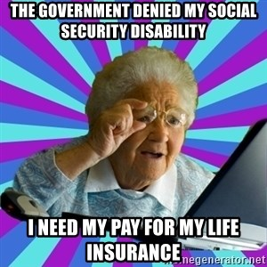 old lady - the government denied my social security disability i need my pay for my life insurance
