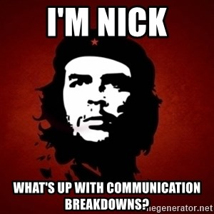 Che Guevara Meme - I'm Nick what's up with communication breakdowns?
