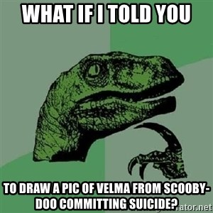 Philosoraptor - What if I told you to draw a pic of Velma from Scooby-Doo committing suicide?