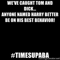 Blank Black - We've caught Tom and Dick...                                                                                                           Anyone named Harry better be on his best behavior! #timesupaba