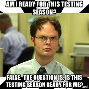 Dwight from the Office - Am I Ready for this testing season? False.  The question is, is this testing season ready for me?