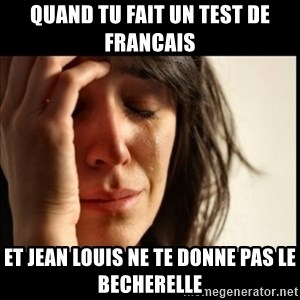 First World Problems - quand tu fait un test de francais et jean louis ne te donne pas le becherelle