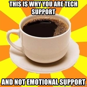 Cup of coffee - this is why you are tech support and not emotional support