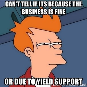 Futurama Fry - Can't tell if its because the business is fine Or due to yield support