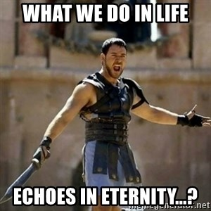 GLADIATOR - What we do in life echoes in eternity...?