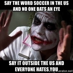 joker mind loss - Say the word soccer in the US and no one bats an eye Say it outside the US and everyone hates you