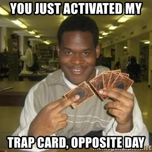 You just activated my trap card - You just activated my trap card, Opposite Day