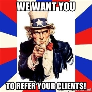 uncle sam i want you - We want you to refer your clients!