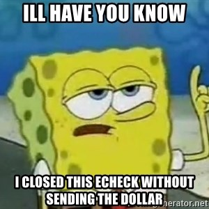 Tough Spongebob - Ill have you know  i closed this echeck without sending the dollar