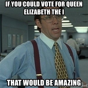 Office Space Boss - If you could vote for Queen Elizabeth the I  that would be amazing