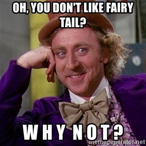 Willy Wonka - oh, you don't like Fairy Tail? W H Y  N O T ?