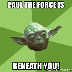 Advice Yoda Gives - Paul The Force is  Beneath you!