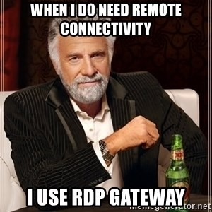 The Most Interesting Man In The World - When I DO need remote connectivity I use RDP Gateway
