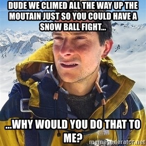 Bear Grylls Loneliness - dude we climed all the way up the moutain just so you could have a snow ball fight... ...why would you do that to me?