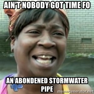 Ain't nobody got time fo dat so - Ain't nobody got time fo an abondened stormwater pipe