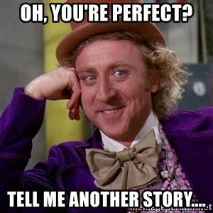 Willy Wonka - Oh, you're perfect? Tell me another story....