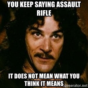 You keep using that word, I don't think it means what you think it means - YOU KEEP SAYING ASSAULT RIFLE IT DOES NOT MEAN WHAT YOU THINK IT MEANS