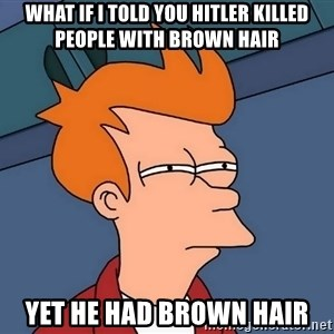 Futurama Fry - What If I told you Hitler killed people with brown hair yet he had brown hair