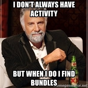 The Most Interesting Man In The World - I don't always have activity  But When I do I FInd Bundles