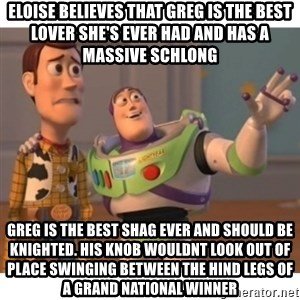 Toy story - Eloise believes that Greg is the best lover she's ever had and has a massive schlong  Greg is the best shag ever and should be knighted. His knob wouldnt look out of place swinging between the hind legs of a grand national winner
