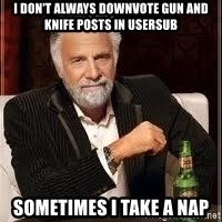 I don't always guy meme - I don't always downvote gun and knife posts in usersub sometimes I take a nap