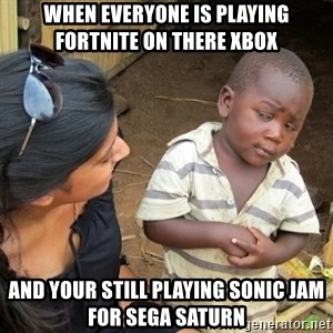 Skeptical 3rd World Kid - when everyone is playing fortnite on there xbox and your still playing sonic jam for sega saturn