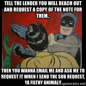 Batman Slappp - Tell the lender you will reach out and request a copy of the Note for them.. Then you wanna email me and ask me to request it when i send the sub request, ya filthy animal!!